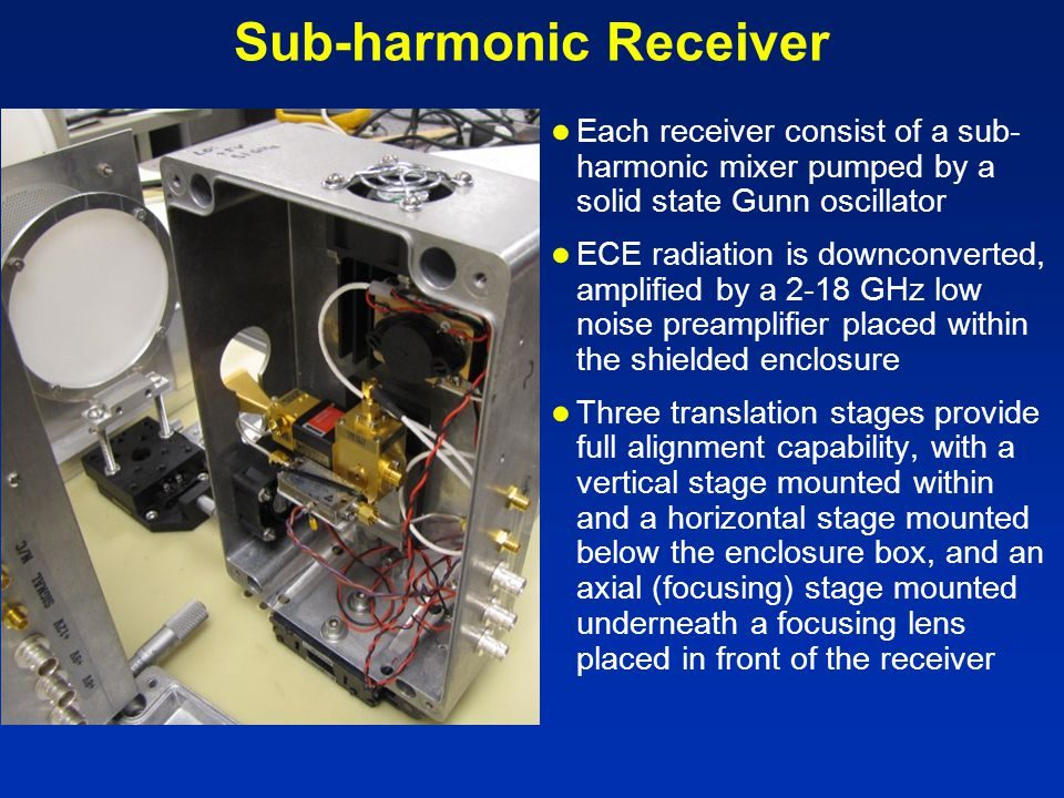 Sub-harmonic Receiver ● Each receiver consist of a sub- harmonic mixer pumped by a solid state Gunn oscillator ● ECE radiation is downconverted, amplified by a 2-18 GHz low noise preamplifier placed within the shielded enclosure ● Three translation stages provide full alignment capability, with a vertical stage mounted within and a horizontal stage mounted below the enclosure box, and an axial (focusing) stage mounted underneath a focusing lens placed in front of the receiver