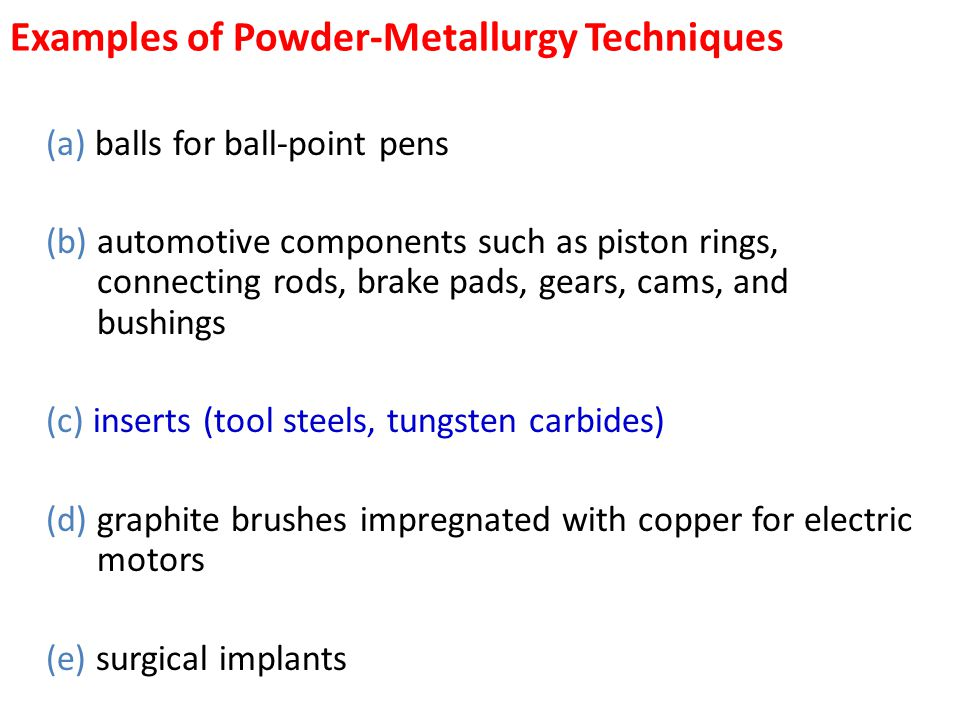 Examples of Powder-Metallurgy Techniques (a) balls for ball-point pens (b) automotive components such as piston rings, connecting rods, brake pads, ge