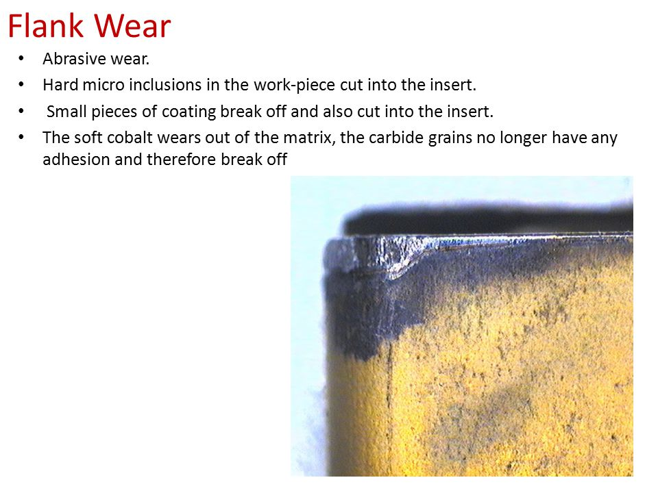 Flank Wear Abrasive wear. Hard micro inclusions in the work-piece cut into the insert. Small pieces of coating break off and also cut into the insert.
