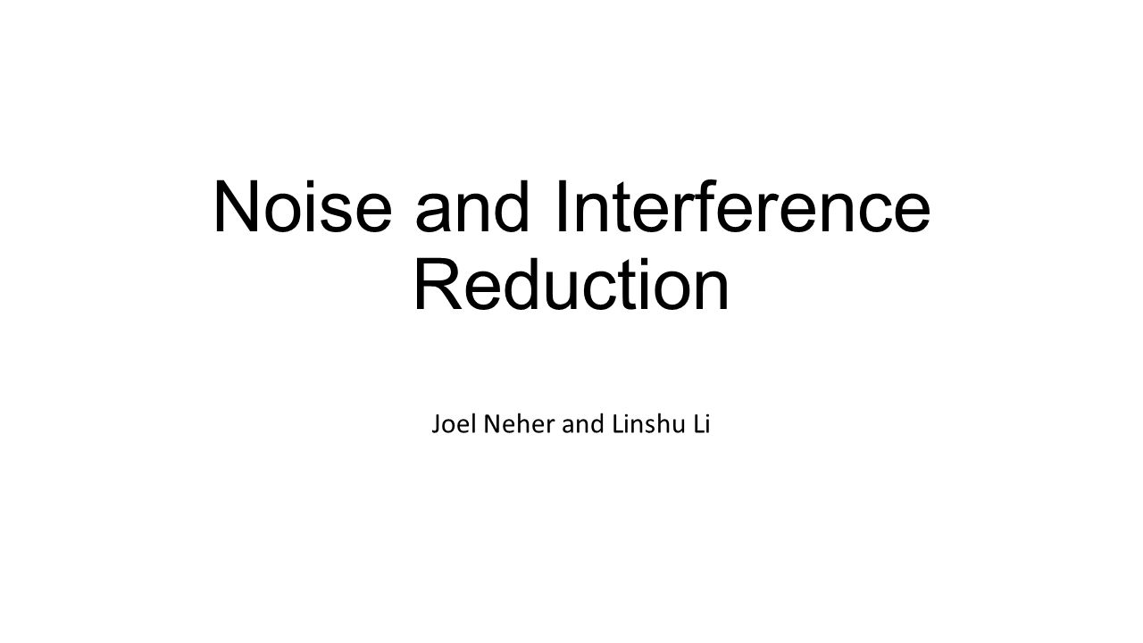 Noise and Interference Reduction Joel Neher and Linshu Li