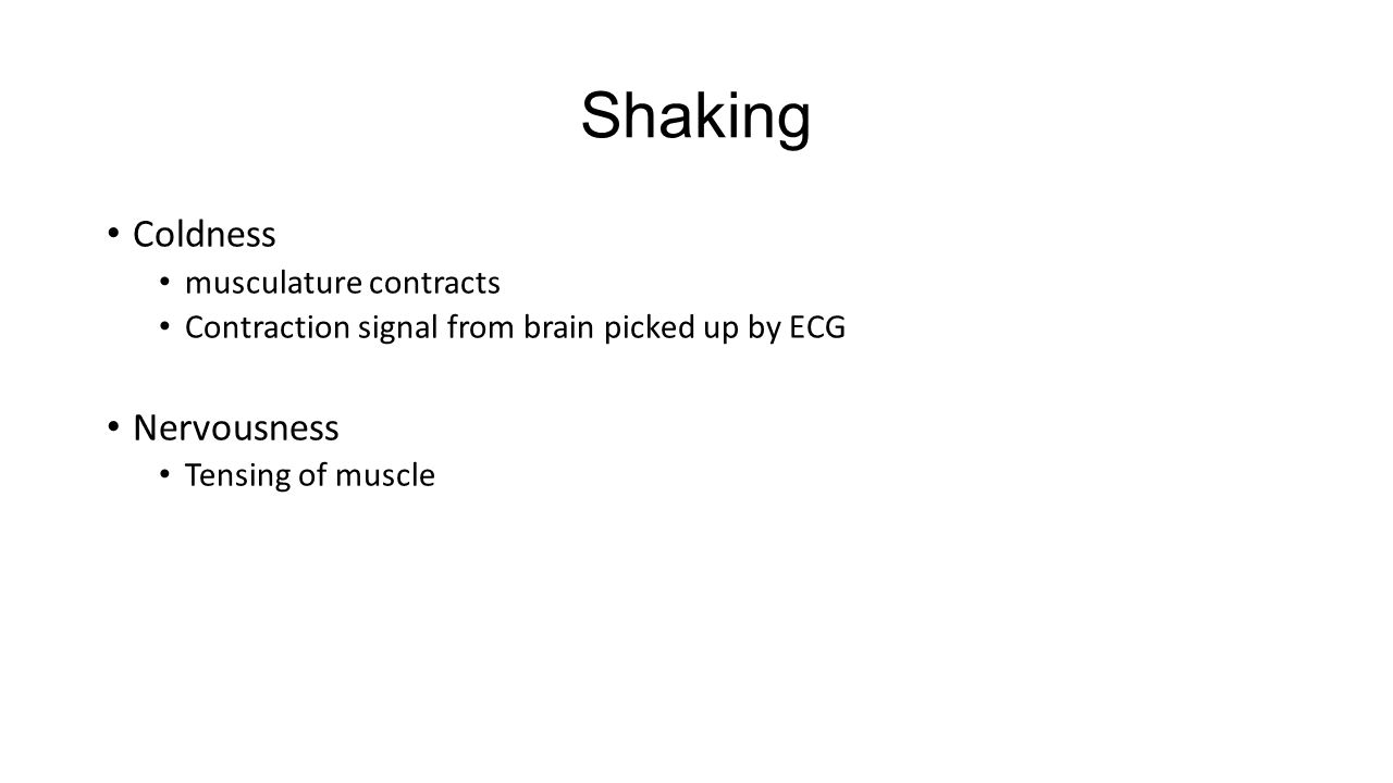 Shaking Coldness musculature contracts Contraction signal from brain picked up by ECG Nervousness Tensing of muscle