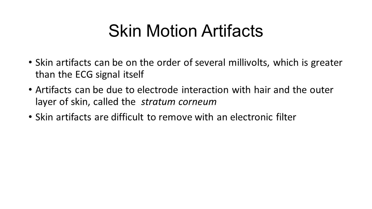 Skin Motion Artifacts Skin artifacts can be on the order of several millivolts, which is greater than the ECG signal itself Artifacts can be due to electrode interaction with hair and the outer layer of skin, called the stratum corneum Skin artifacts are difficult to remove with an electronic filter