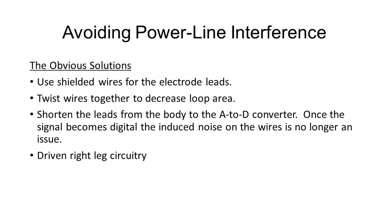 Avoiding Power-Line Interference The Obvious Solutions Use shielded wires for the electrode leads. Twist wires together to decrease loop area. Shorten