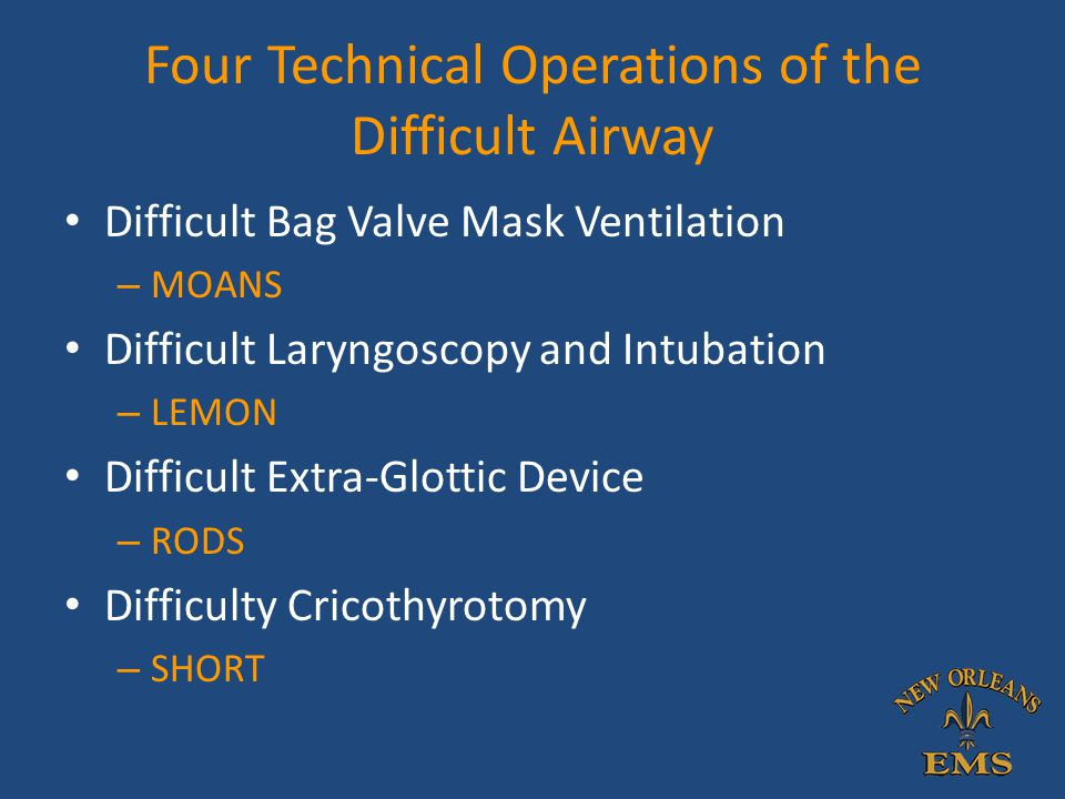 Four Technical Operations of the Difficult Airway Difficult Bag Valve Mask Ventilation – MOANS Difficult Laryngoscopy and Intubation – LEMON Difficult