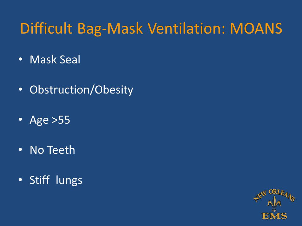 Difficult Bag-Mask Ventilation: MOANS Mask Seal Obstruction/Obesity Age >55 No Teeth Stiff lungs