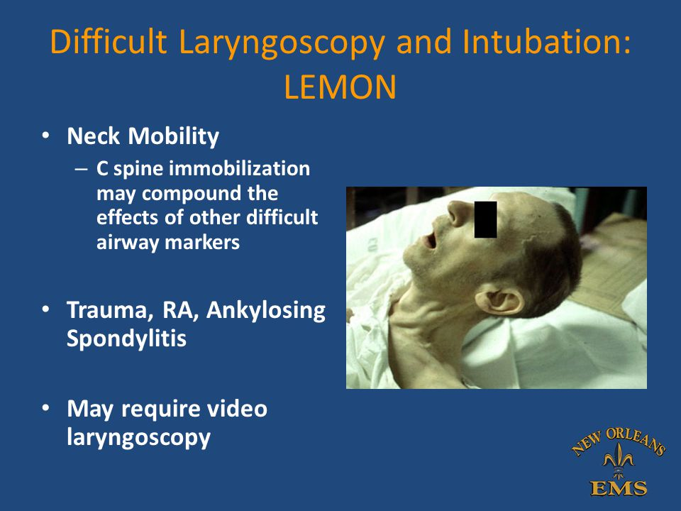 Difficult Laryngoscopy and Intubation: LEMON Neck Mobility – C spine immobilization may compound the effects of other difficult airway markers Trauma,