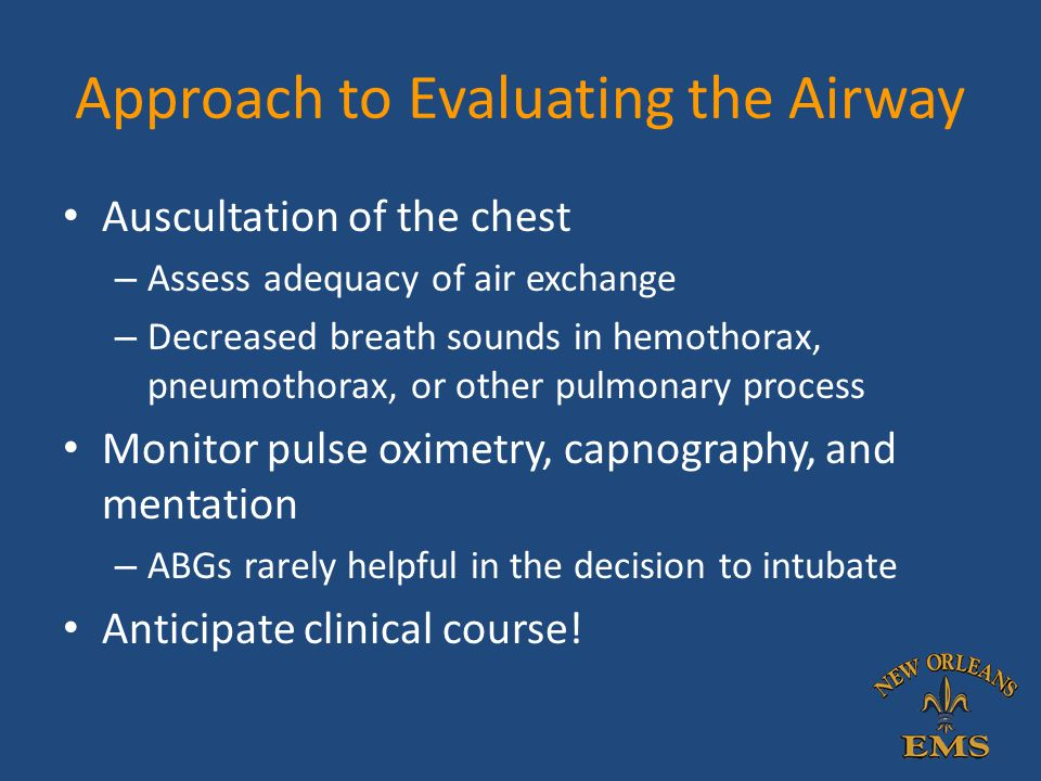 Approach to Evaluating the Airway Auscultation of the chest – Assess adequacy of air exchange – Decreased breath sounds in hemothorax, pneumothorax, o