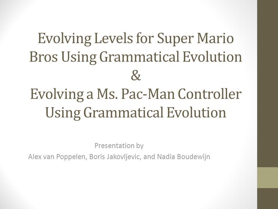 Evolving Levels for Super Mario Bros Using Grammatical Evolution & Evolving a Ms. Pac-Man Controller Using Grammatical Evolution Presentation by Alex