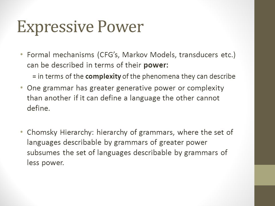 Expressive Power Formal mechanisms (CFG's, Markov Models, transducers etc.) can be described in terms of their power: = in terms of the complexity of