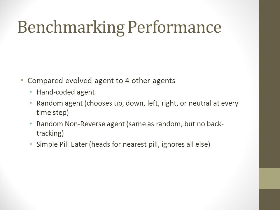 Benchmarking Performance Compared evolved agent to 4 other agents Hand-coded agent Random agent (chooses up, down, left, right, or neutral at every ti