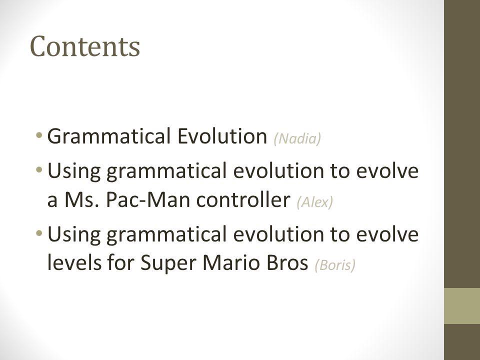 Contents Grammatical Evolution (Nadia) Using grammatical evolution to evolve a Ms. Pac-Man controller (Alex) Using grammatical evolution to evolve lev