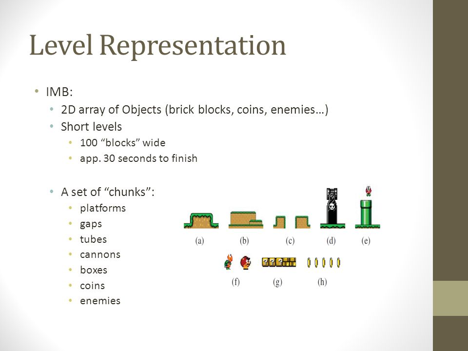 """Level Representation IMB: 2D array of Objects (brick blocks, coins, enemies…) Short levels 100 """"blocks"""" wide app. 30 seconds to finish A set of """"chunk"""