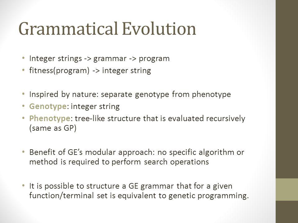 Grammatical Evolution Integer strings -> grammar -> program fitness(program) -> integer string Inspired by nature: separate genotype from phenotype Ge