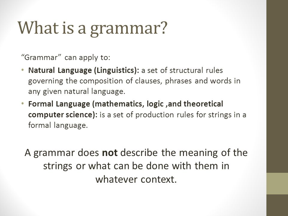 """What is a grammar? """"Grammar"""" can apply to: Natural Language (Linguistics): a set of structural rules governing the composition of clauses, phrases and"""
