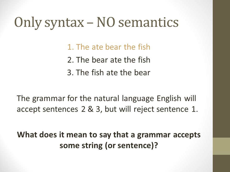 Only syntax – NO semantics 1. The ate bear the fish 2. The bear ate the fish 3. The fish ate the bear The grammar for the natural language English wil