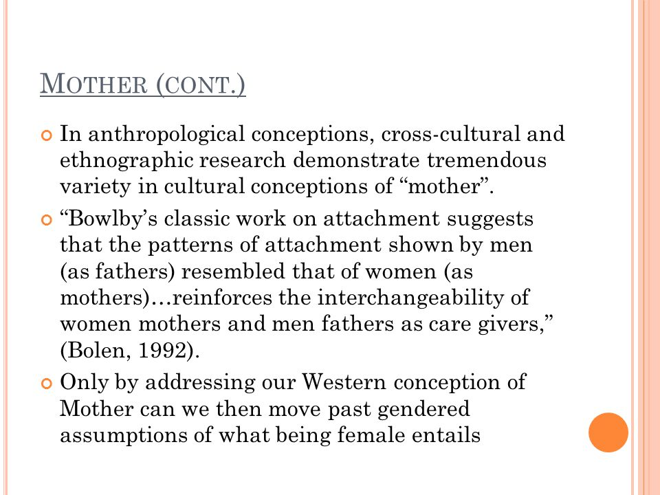 M OTHER ( CONT.) In anthropological conceptions, cross-cultural and ethnographic research demonstrate tremendous variety in cultural conceptions of mother .