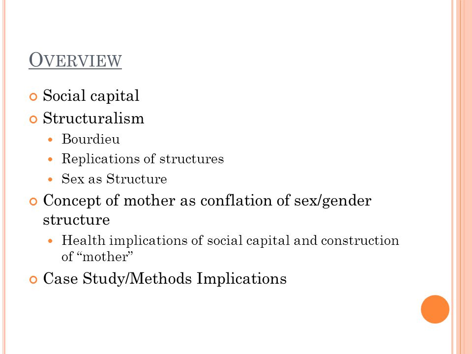 O VERVIEW Social capital Structuralism Bourdieu Replications of structures Sex as Structure Concept of mother as conflation of sex/gender structure Health implications of social capital and construction of mother Case Study/Methods Implications