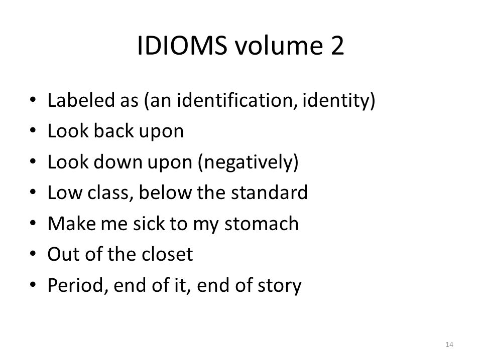 IDIOMS volume 2 Labeled as (an identification, identity) Look back upon Look down upon (negatively) Low class, below the standard Make me sick to my s