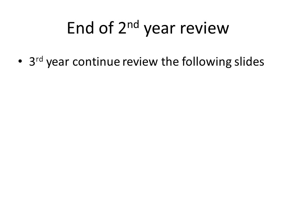 End of 2 nd year review 3 rd year continue review the following slides