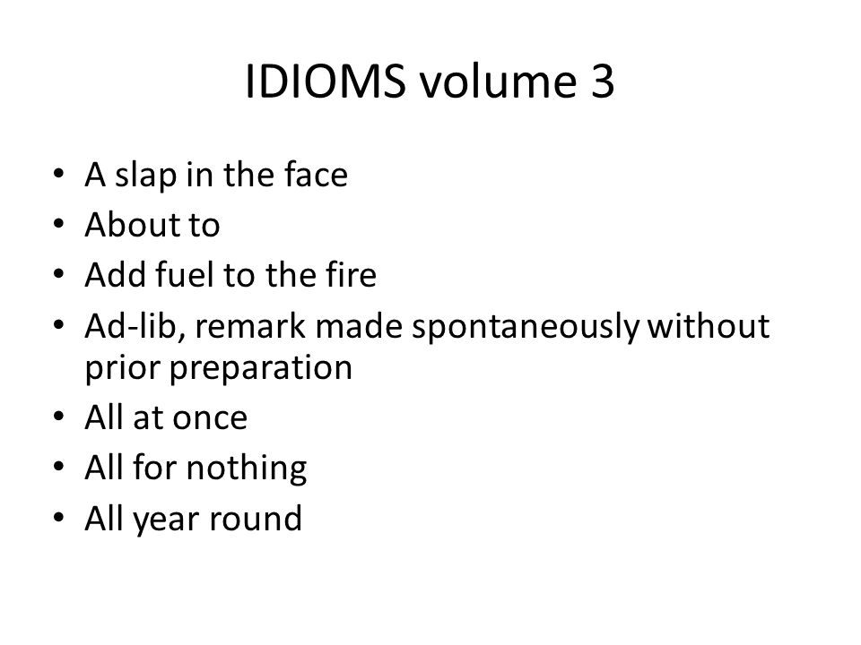 IDIOMS volume 3 A slap in the face About to Add fuel to the fire Ad-lib, remark made spontaneously without prior preparation All at once All for nothi
