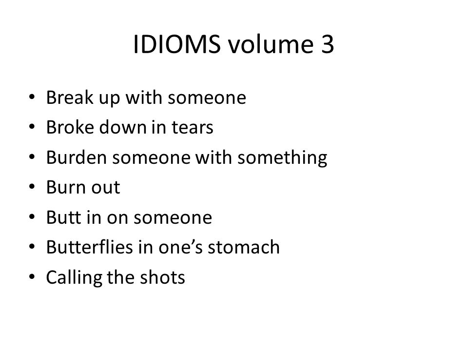 IDIOMS volume 3 Break up with someone Broke down in tears Burden someone with something Burn out Butt in on someone Butterflies in one's stomach Calli