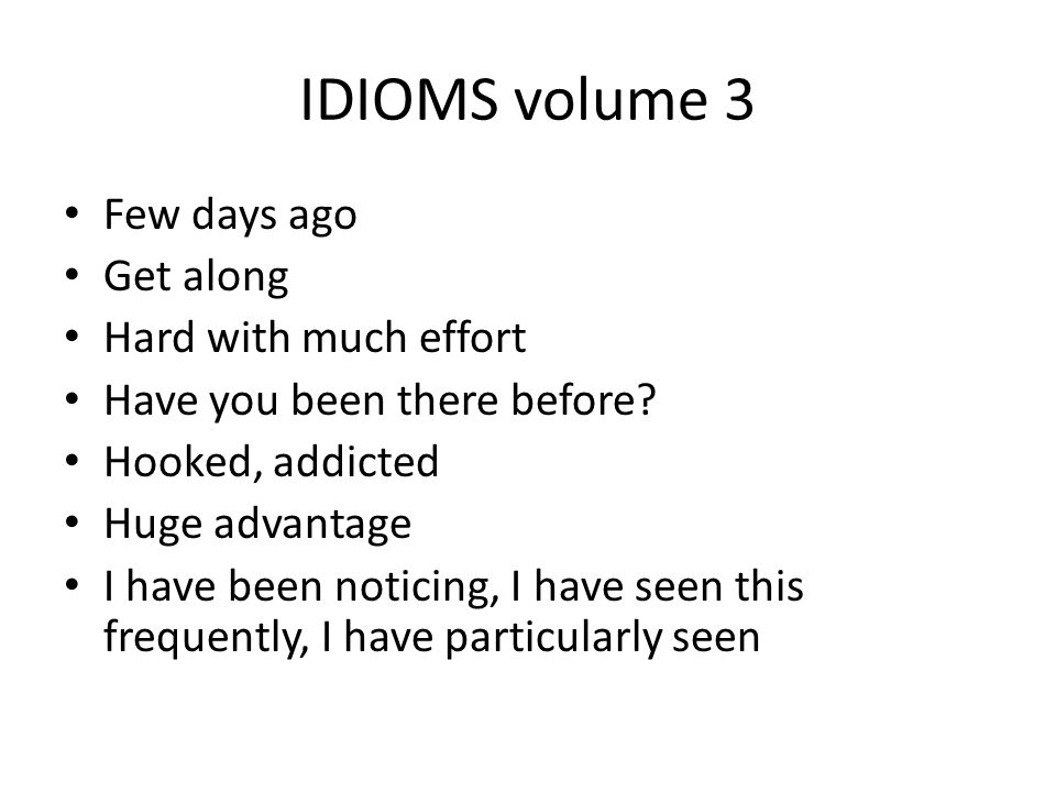 IDIOMS volume 3 Few days ago Get along Hard with much effort Have you been there before? Hooked, addicted Huge advantage I have been noticing, I have