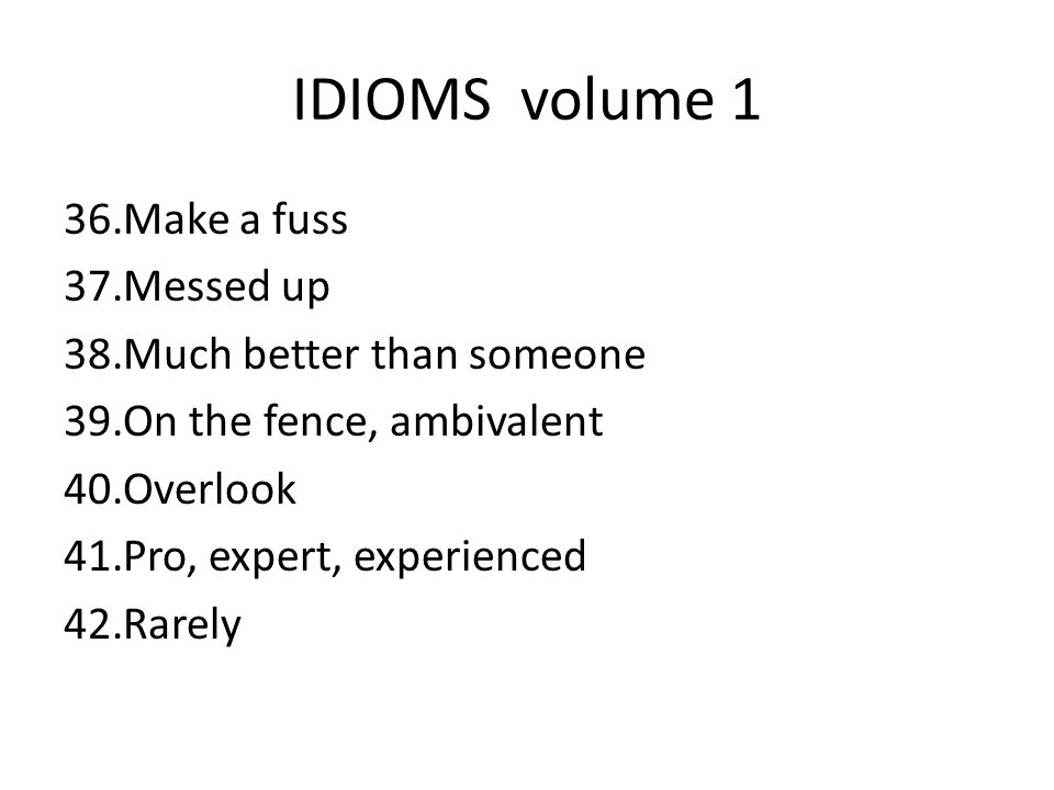 IDIOMS volume 1 36.Make a fuss 37.Messed up 38.Much better than someone 39.On the fence, ambivalent 40.Overlook 41.Pro, expert, experienced 42.Rarely