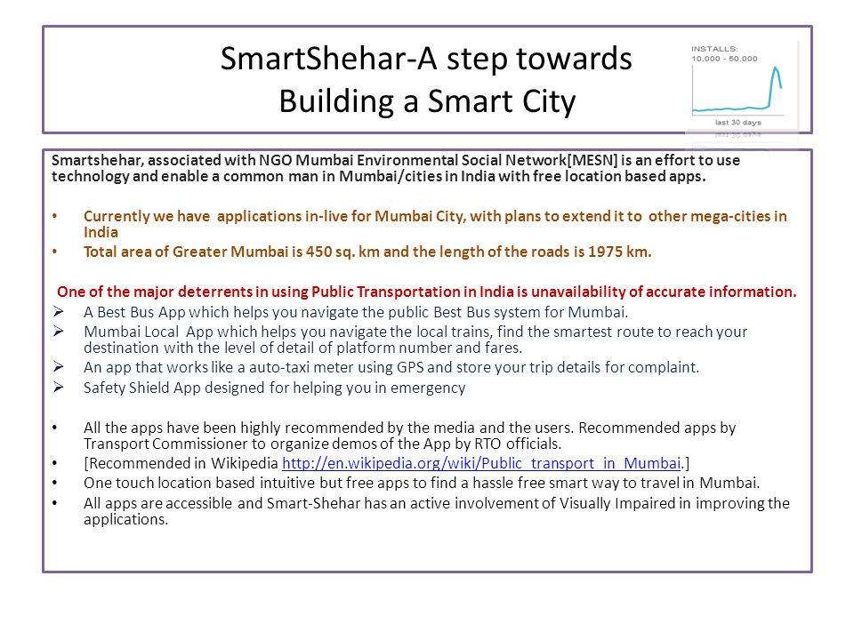 SmartShehar-A step towards Building a Smart City Smartshehar, associated with NGO Mumbai Environmental Social Network[MESN] is an effort to use technology and enable a common man in Mumbai/cities in India with free location based apps.