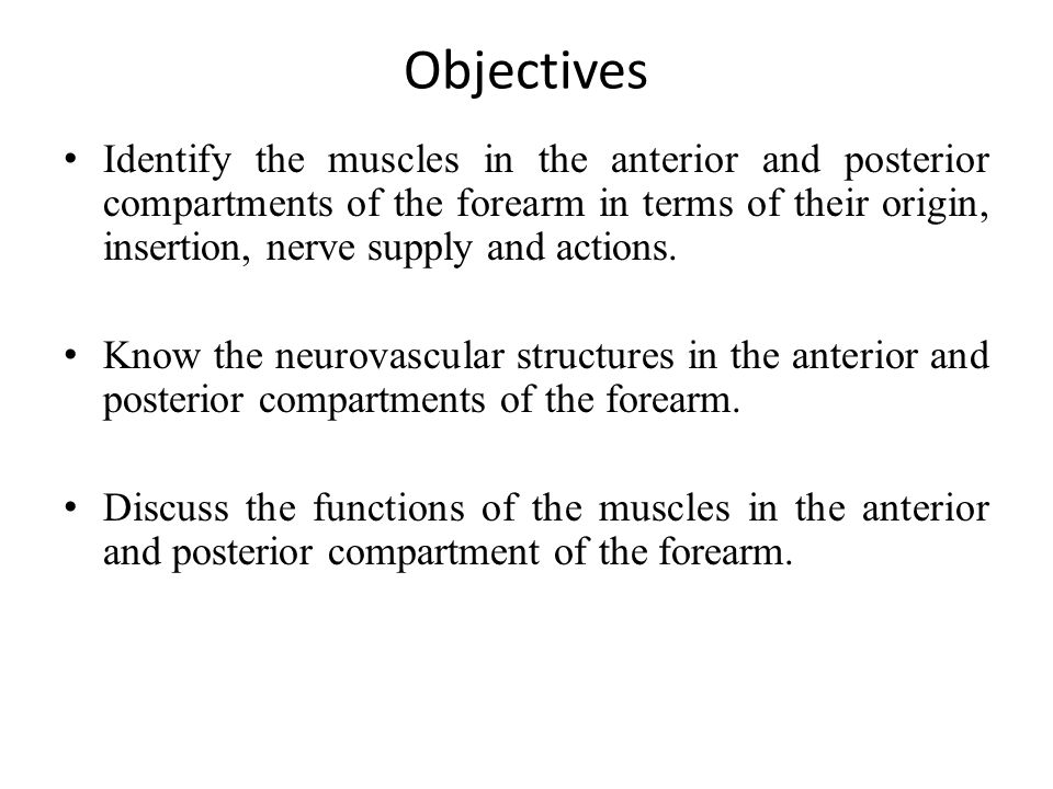 Objectives Identify the muscles in the anterior and posterior compartments of the forearm in terms of their origin, insertion, nerve supply and action