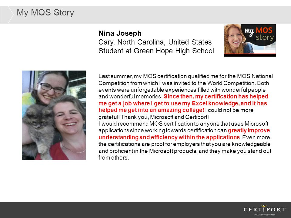 My MOS Story Nina Joseph Cary, North Carolina, United States Student at Green Hope High School Last summer, my MOS certification qualified me for the MOS National Competition from which I was invited to the World Competition.