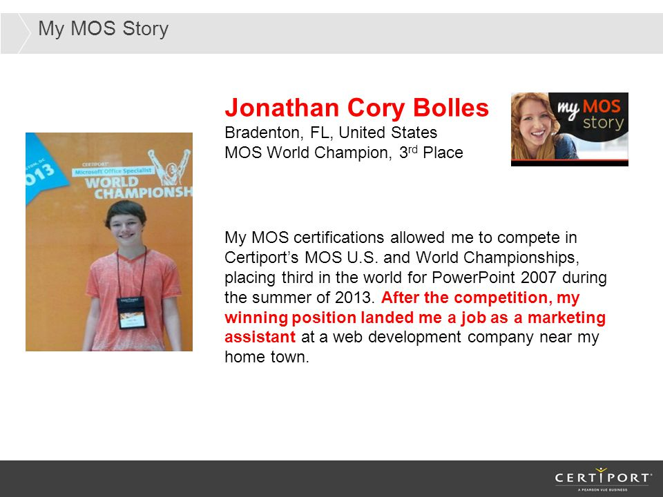 My MOS Story Jonathan Cory Bolles Bradenton, FL, United States MOS World Champion, 3 rd Place My MOS certifications allowed me to compete in Certiport's MOS U.S.