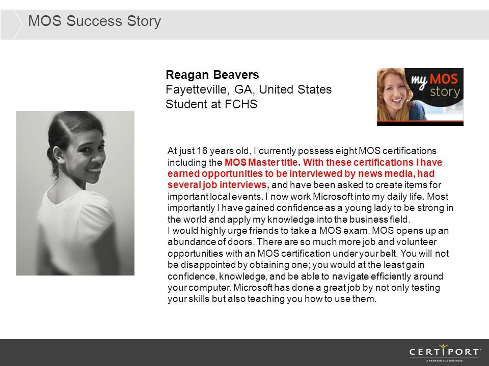 MOS Success Story Reagan Beavers Fayetteville, GA, United States Student at FCHS At just 16 years old, I currently possess eight MOS certifications in