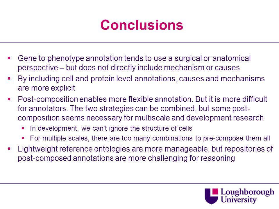 Conclusions  Gene to phenotype annotation tends to use a surgical or anatomical perspective – but does not directly include mechanism or causes  By including cell and protein level annotations, causes and mechanisms are more explicit  Post-composition enables more flexible annotation.