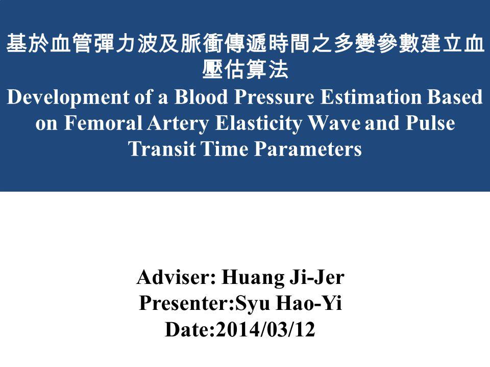 基於血管彈力波及脈衝傳遞時間之多變參數建立血 壓估算法 Development of a Blood Pressure Estimation Based on Femoral Artery Elasticity Wave and Pulse Transit Time Parameters Adviser: Huang Ji-Jer Presenter:Syu Hao-Yi Date:2014/03/12
