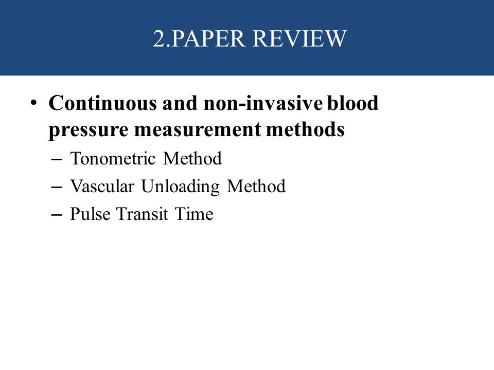 Continuous and non-invasive blood pressure measurement methods – Tonometric Method – Vascular Unloading Method – Pulse Transit Time 2.PAPER REVIEW