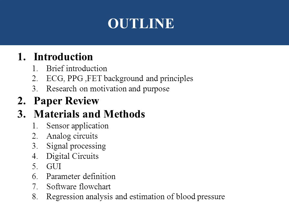 1.Introduction 1.Brief introduction 2.ECG, PPG,FET background and principles 3.Research on motivation and purpose 2.Paper Review 3.Materials and Methods 1.Sensor application 2.Analog circuits 3.Signal processing 4.Digital Circuits 5.GUI 6.Parameter definition 7.Software flowchart 8.Regression analysis and estimation of blood pressure OUTLINE