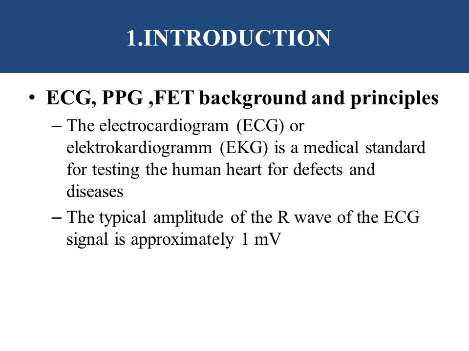 INTRODUCTION ECG, PPG,FET background and principles – The electrocardiogram (ECG) or elektrokardiogramm (EKG) is a medical standard for testing the human heart for defects and diseases – The typical amplitude of the R wave of the ECG signal is approximately 1 mV 1.INTRODUCTION