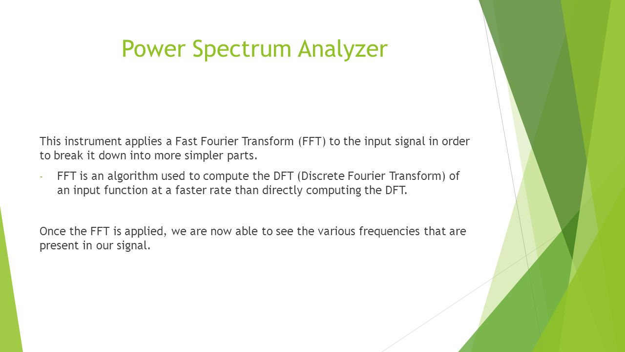 Power Spectrum Analyzer This instrument applies a Fast Fourier Transform (FFT) to the input signal in order to break it down into more simpler parts.