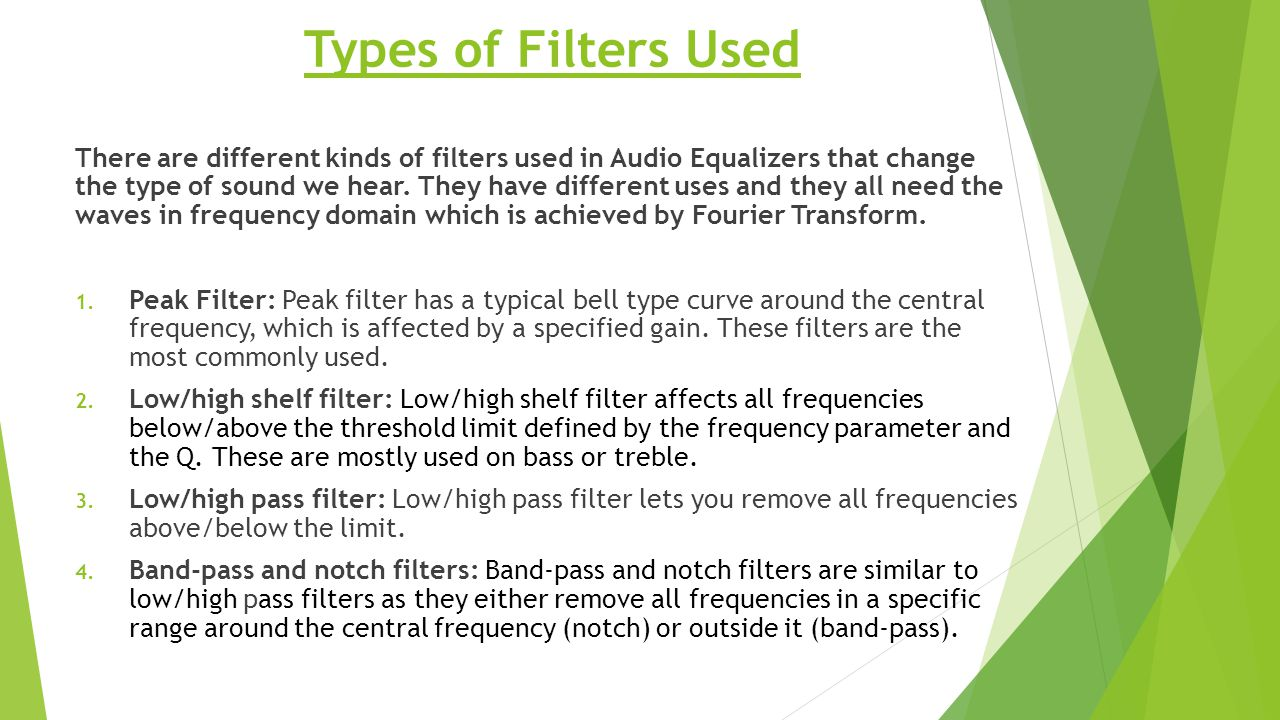 Types of Filters Used There are different kinds of filters used in Audio Equalizers that change the type of sound we hear. They have different uses an