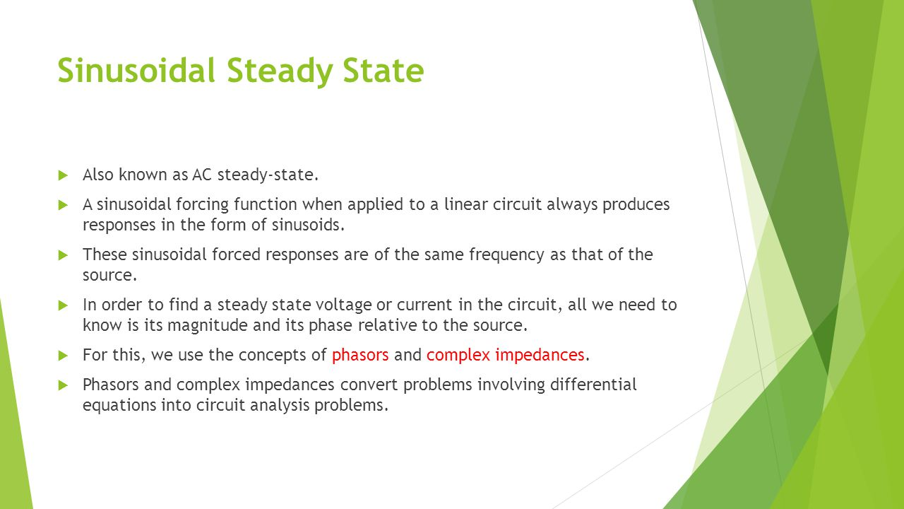 Sinusoidal Steady State  Also known as AC steady-state.  A sinusoidal forcing function when applied to a linear circuit always produces responses in