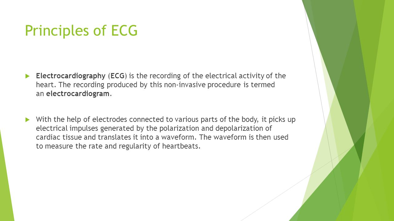 Principles of ECG  Electrocardiography (ECG) is the recording of the electrical activity of the heart.
