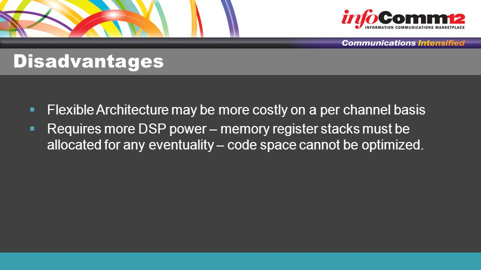 Disadvantages  Flexible Architecture may be more costly on a per channel basis  Requires more DSP power – memory register stacks must be allocated for any eventuality – code space cannot be optimized.
