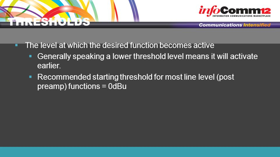 THRESHOLDS  The level at which the desired function becomes active  Generally speaking a lower threshold level means it will activate earlier.
