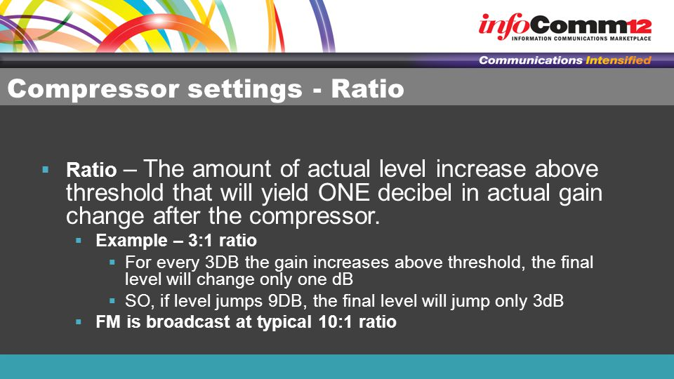 Compressor settings - Ratio  Ratio – The amount of actual level increase above threshold that will yield ONE decibel in actual gain change after the compressor.