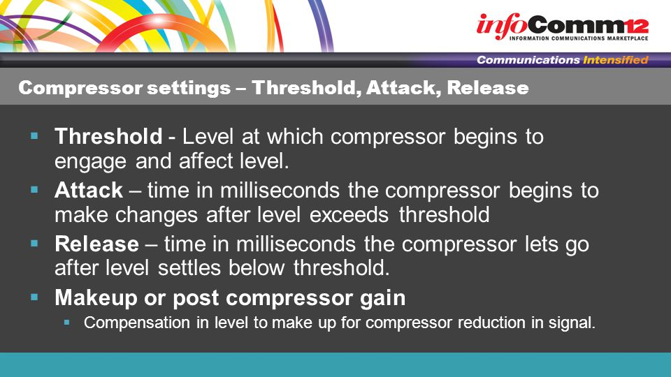 Compressor settings – Threshold, Attack, Release  Threshold - Level at which compressor begins to engage and affect level.