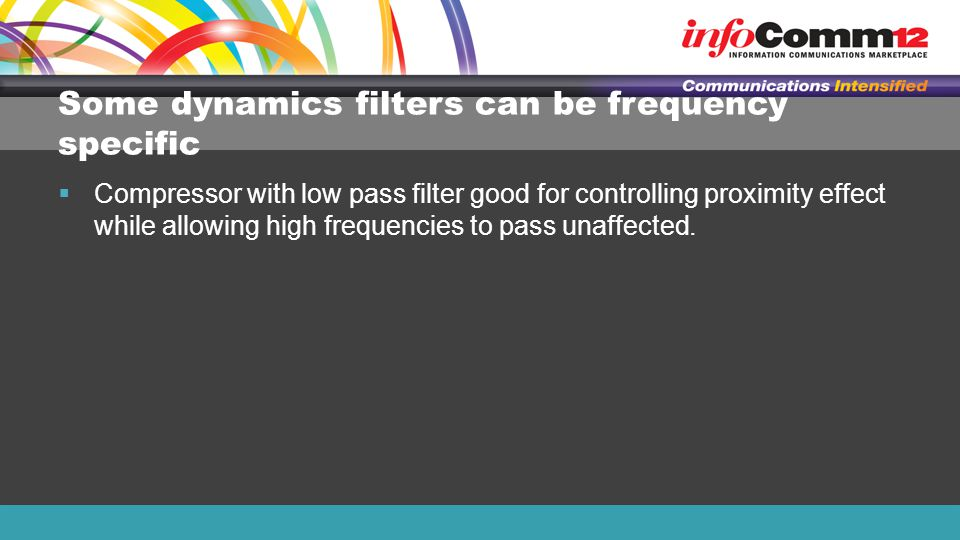 Some dynamics filters can be frequency specific  Compressor with low pass filter good for controlling proximity effect while allowing high frequencies to pass unaffected.