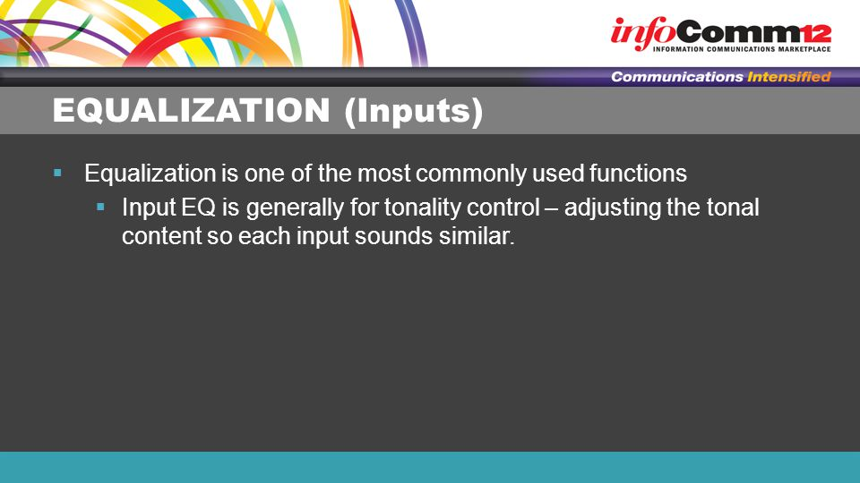 EQUALIZATION (Inputs)  Equalization is one of the most commonly used functions  Input EQ is generally for tonality control – adjusting the tonal content so each input sounds similar.