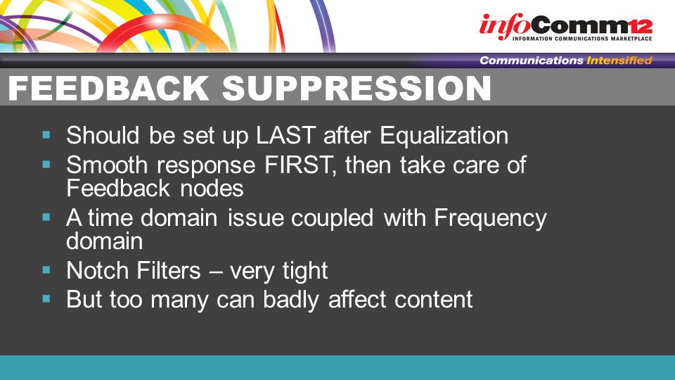 FEEDBACK SUPPRESSION  Should be set up LAST after Equalization  Smooth response FIRST, then take care of Feedback nodes  A time domain issue coupled with Frequency domain  Notch Filters – very tight  But too many can badly affect content