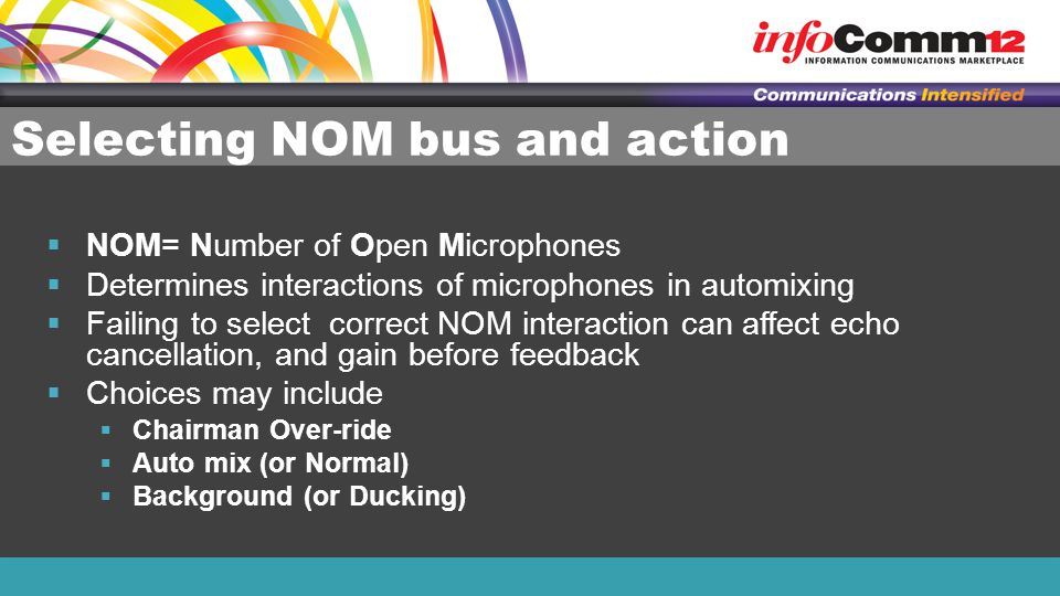 Selecting NOM bus and action  NOM= Number of Open Microphones  Determines interactions of microphones in automixing  Failing to select correct NOM interaction can affect echo cancellation, and gain before feedback  Choices may include  Chairman Over-ride  Auto mix (or Normal)  Background (or Ducking)