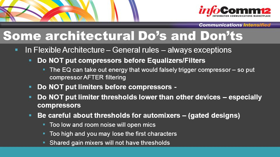 Some architectural Do's and Don'ts  In Flexible Architecture – General rules – always exceptions  Do NOT put compressors before Equalizers/Filters  The EQ can take out energy that would falsely trigger compressor – so put compressor AFTER filtering  Do NOT put limiters before compressors -  Do NOT put limiter thresholds lower than other devices – especially compressors  Be careful about thresholds for automixers – (gated designs)  Too low and room noise will open mics  Too high and you may lose the first characters  Shared gain mixers will not have thresholds